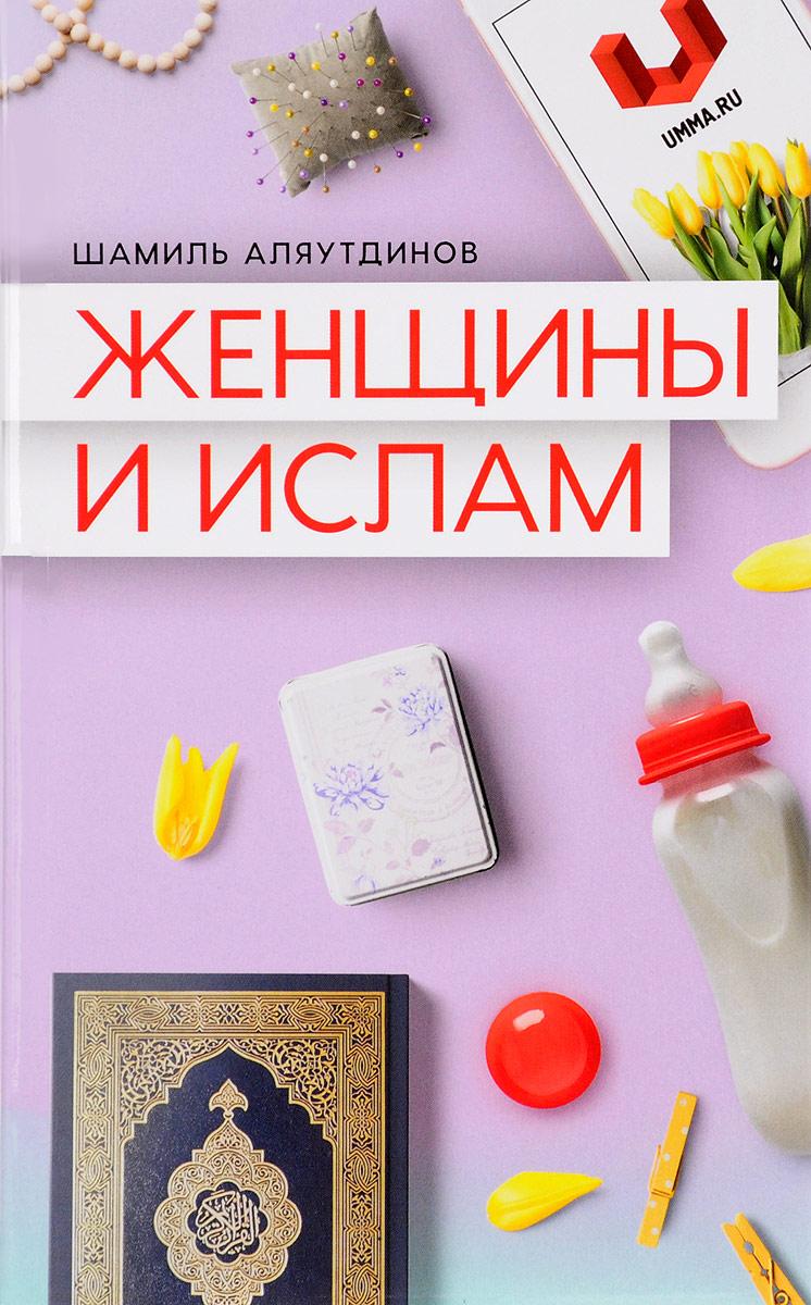 Шамиль Аляутдинов Женщины и Ислам ISBN: 978-5-4236-0363-2 хадисы и жизнь том 2 ислам и ийман