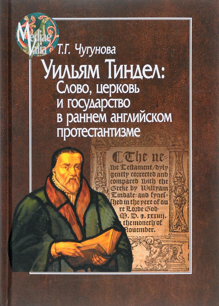 Уильям Тиндел. Слово, церковь и государство в раннем английском протестантизме. Т. Г. Чугунова
