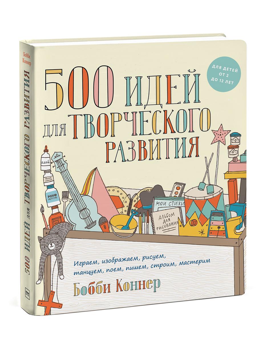 500 идей для творческого развития. Играем, изображаем, рисуем, танцуем, поем, пишем, строим, мастерим