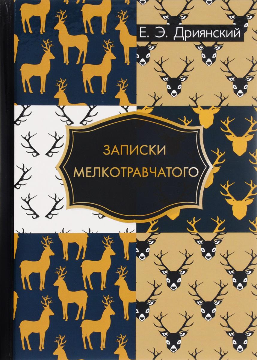 Е. Э. Дриянский Записки мелкотравчатого сергей арно записки странствующего писателя