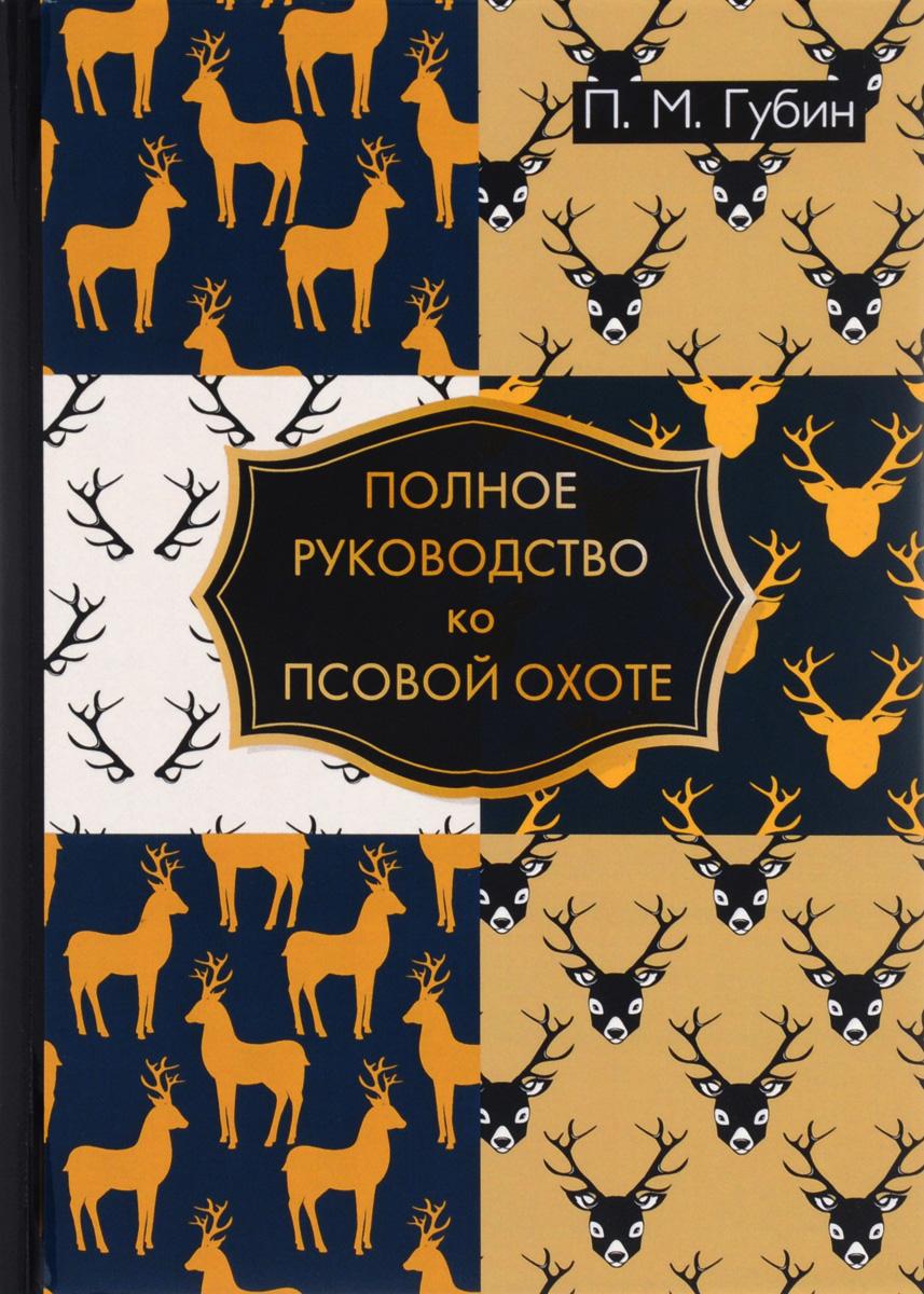 Полное руководство ко псовой охоте. П. М. Губин