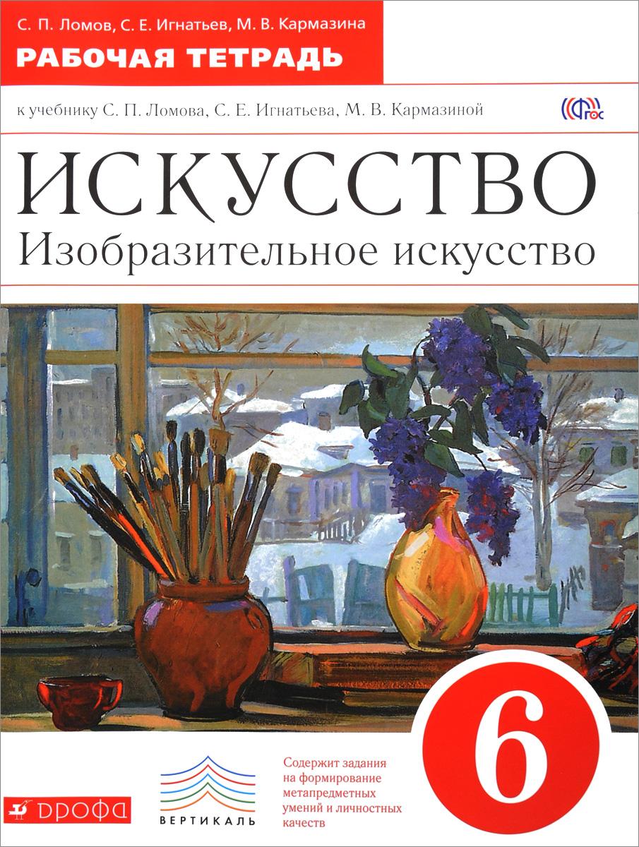 Zakazat.ru: Искусство. Изобразительное искусство. 6 класс. Рабочая тетрадь. С. П. Ломов, С. Е. Игнатьев, М. В. Кармазина