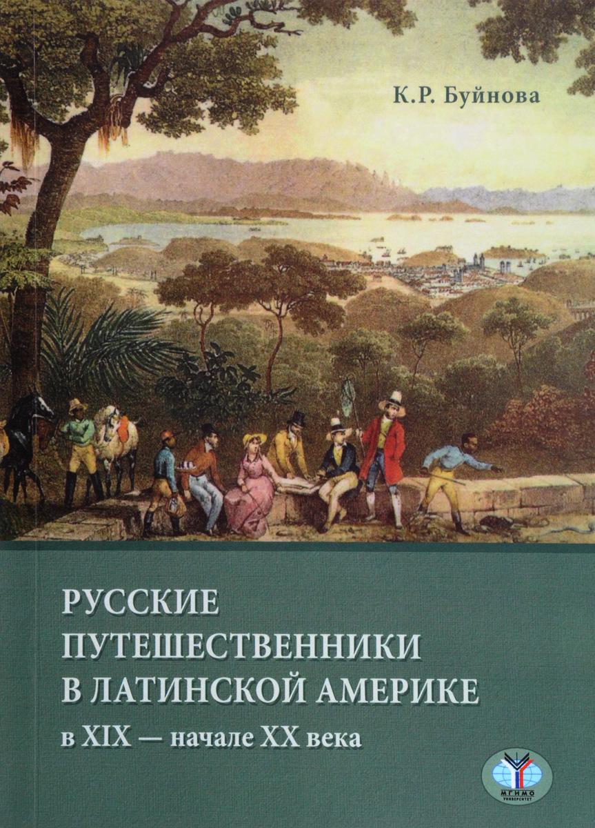 все цены на К. Р. Буйнова Русские путешенственники в Латинской Америке в XIX - XX века онлайн