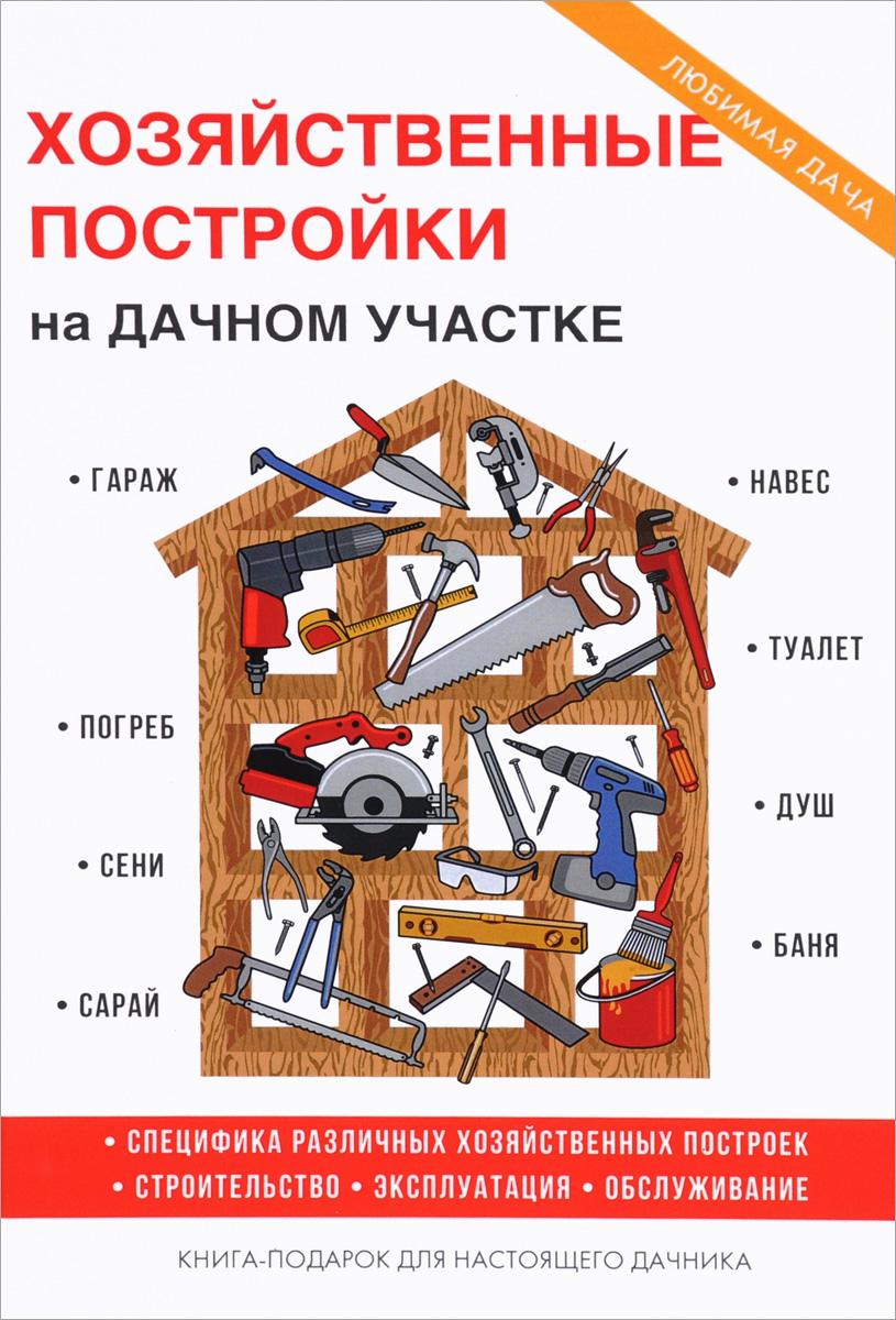 Т. Ф. Плотникова Хозяйственные постройки на дачном участке строим за один сезон дачный домик гараж времянку сарай летнюю кухню из различных материалов
