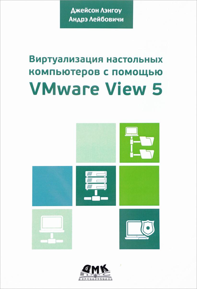 Лэнгоун Джейсон, Лейбовичи Андрэ Виртуализация настольных компьютеров с помощью VMware View 5 книги питер администрирование vmware vsphere 5 для профессионалов