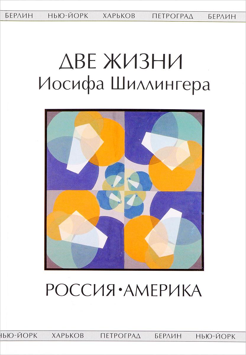 Две жизни Иосифа Шиллингера. Жизнь первая: Россия. Жизнь вторая: Америка