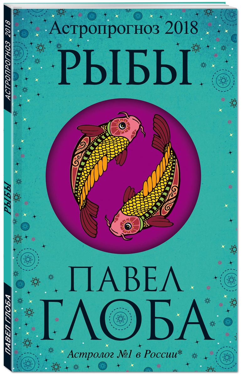Павел Глоба Рыбы. Астрологический прогноз на 2018 год павел глоба астропрогноз 2017 водолей