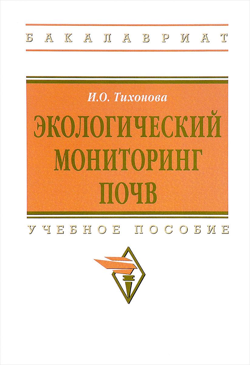 Zakazat.ru Экологический мониторинг почв. Учебное пособие. И. О. Тихонова