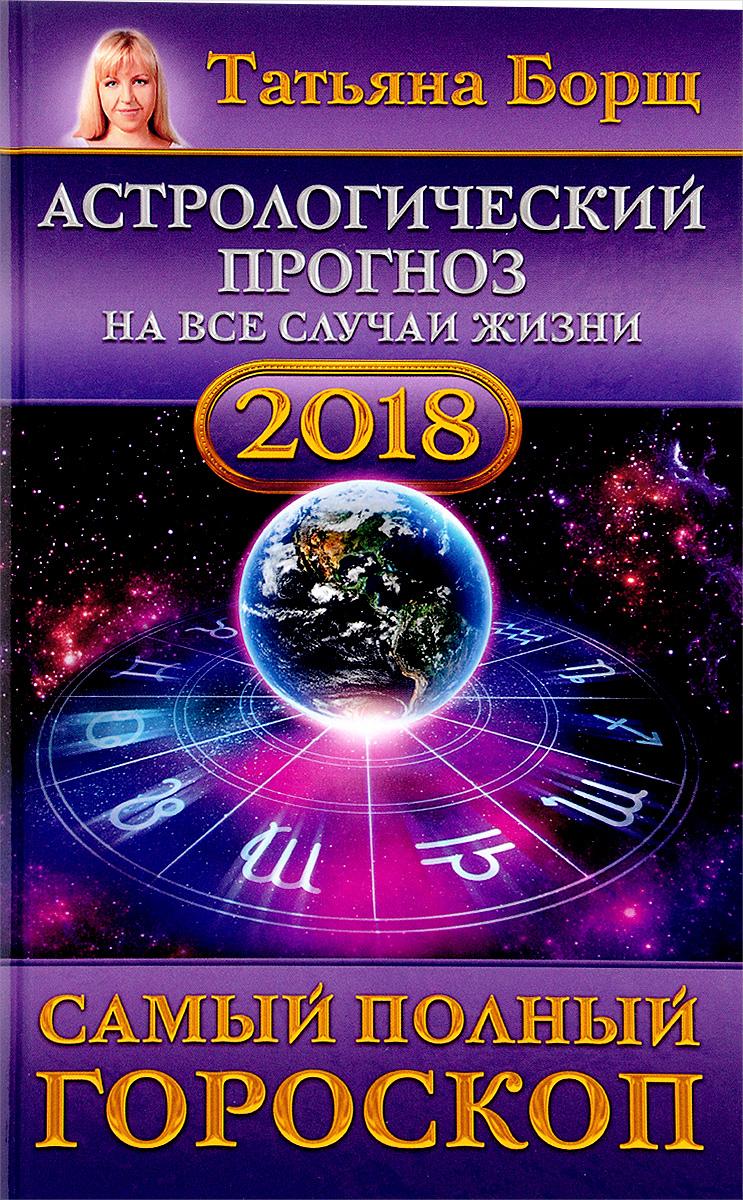 Zakazat.ru Астрологический прогноз на все случаи жизни. Самый полный гороскоп на 2018 год. Татьяна Борщ