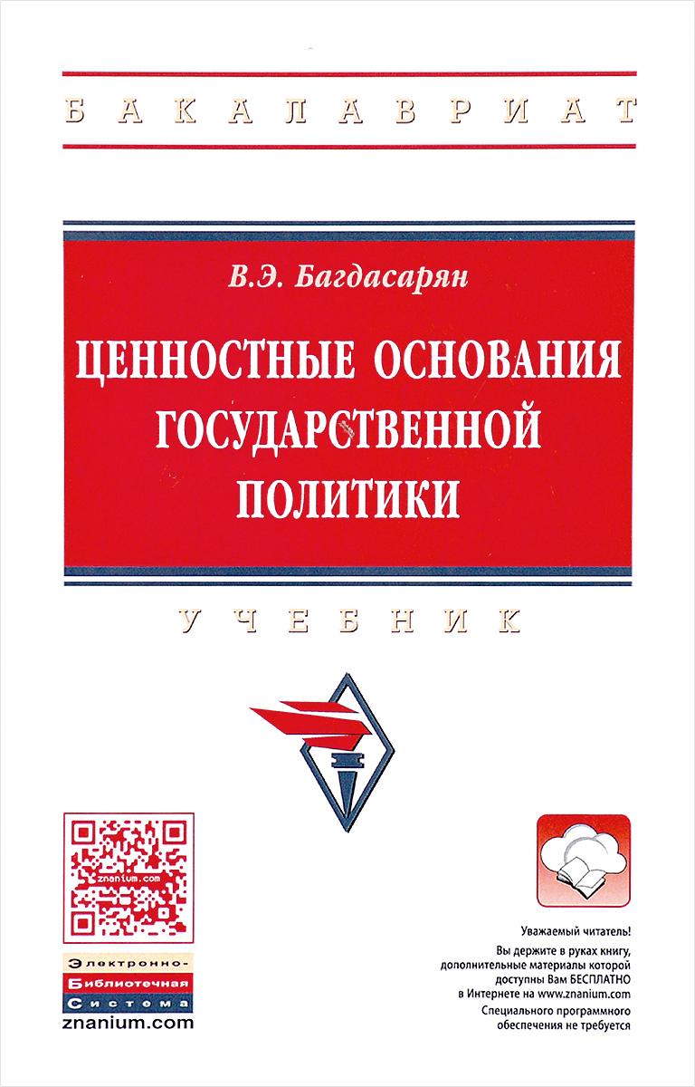 В. Э. Багдасарян Ценностные основания государственной политики. Учебник