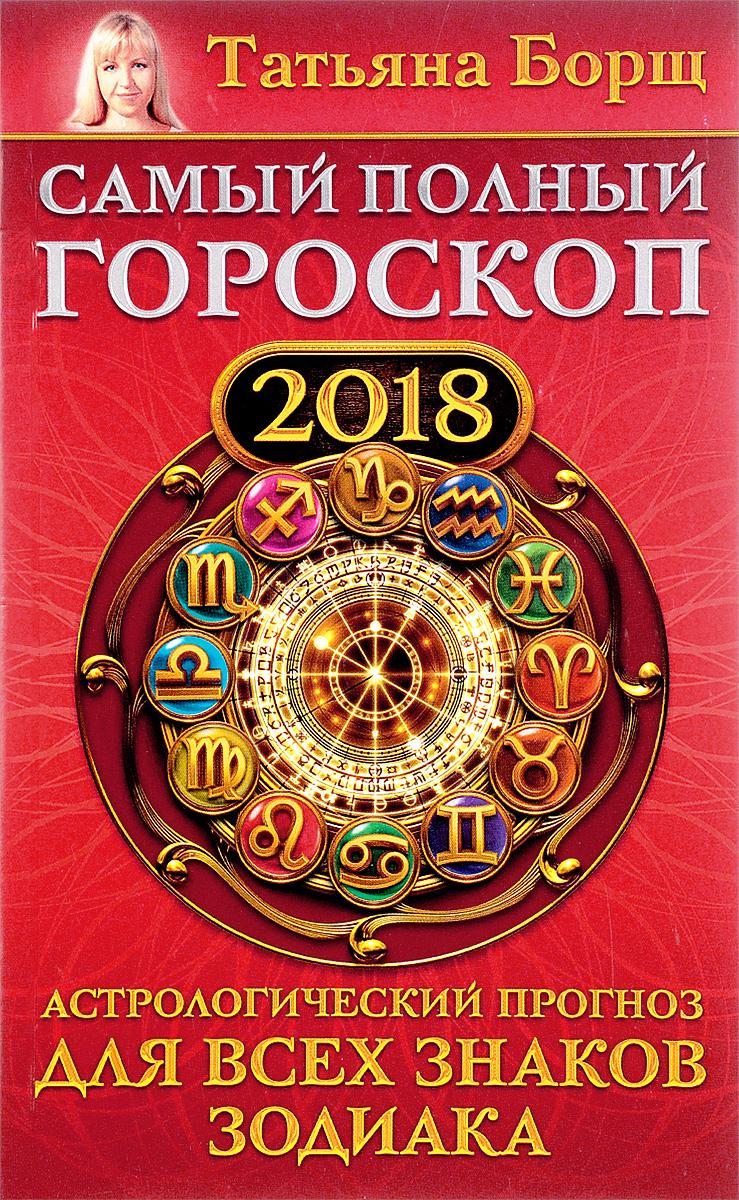 Zakazat.ru Самый полный гороскоп на 2018 год. Астрологический прогноз для всех знаков зодиака. Татьяна Борщ