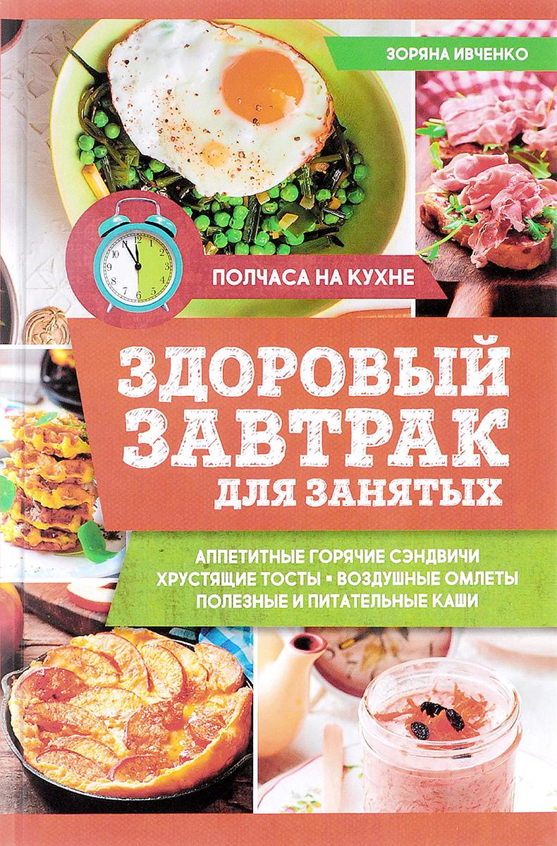 Зоряна Ивченко Здоровый завтрак для занятых юлия высоцкая быстрые завтраки