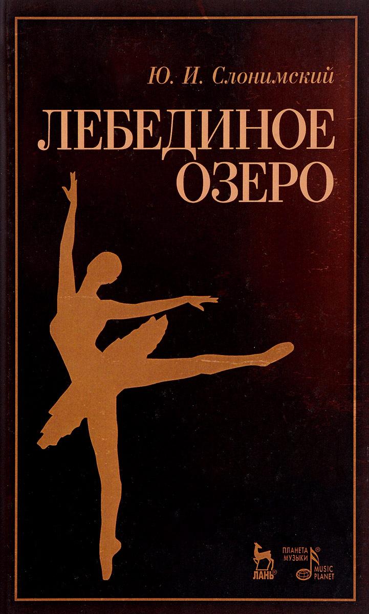 Ю. И. Слонимский Лебединое озеро. Учебное пособие драматургия балетного театра xix века