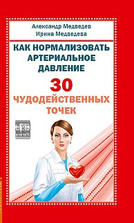 Александр Медведев, Ирина Медведева. Как нормализовать артериальное давление. 30 чудодейственных точек