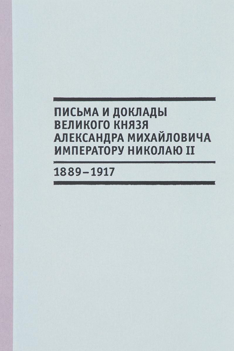 В. Лебедев Письма и доклады великого князя Александра Михайловича императору Николаю II (1889-1917)
