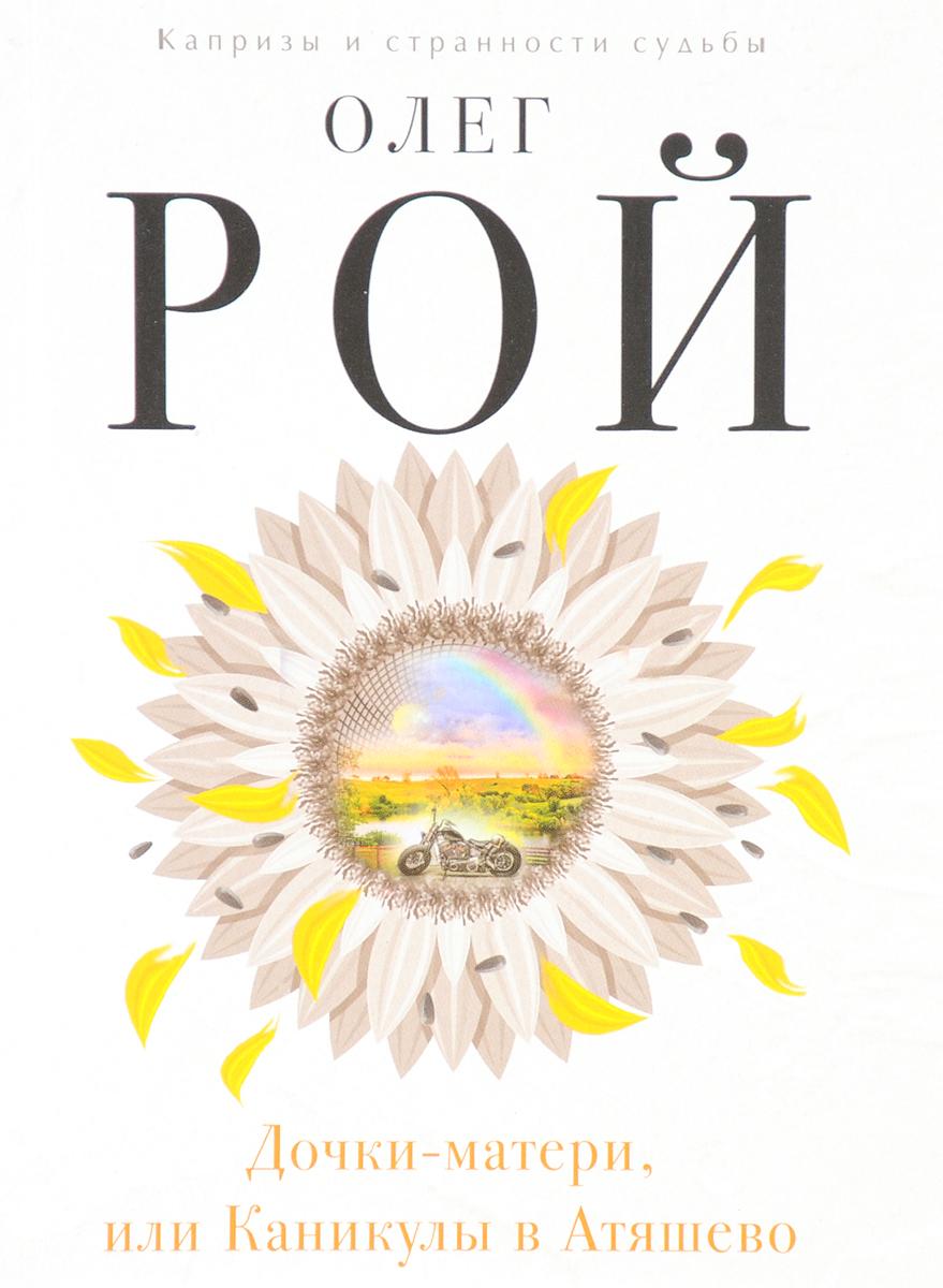 Олег Рой Дочки-матери, или Каникулы в Атяшево ISBN: 978-5-699-98493-0