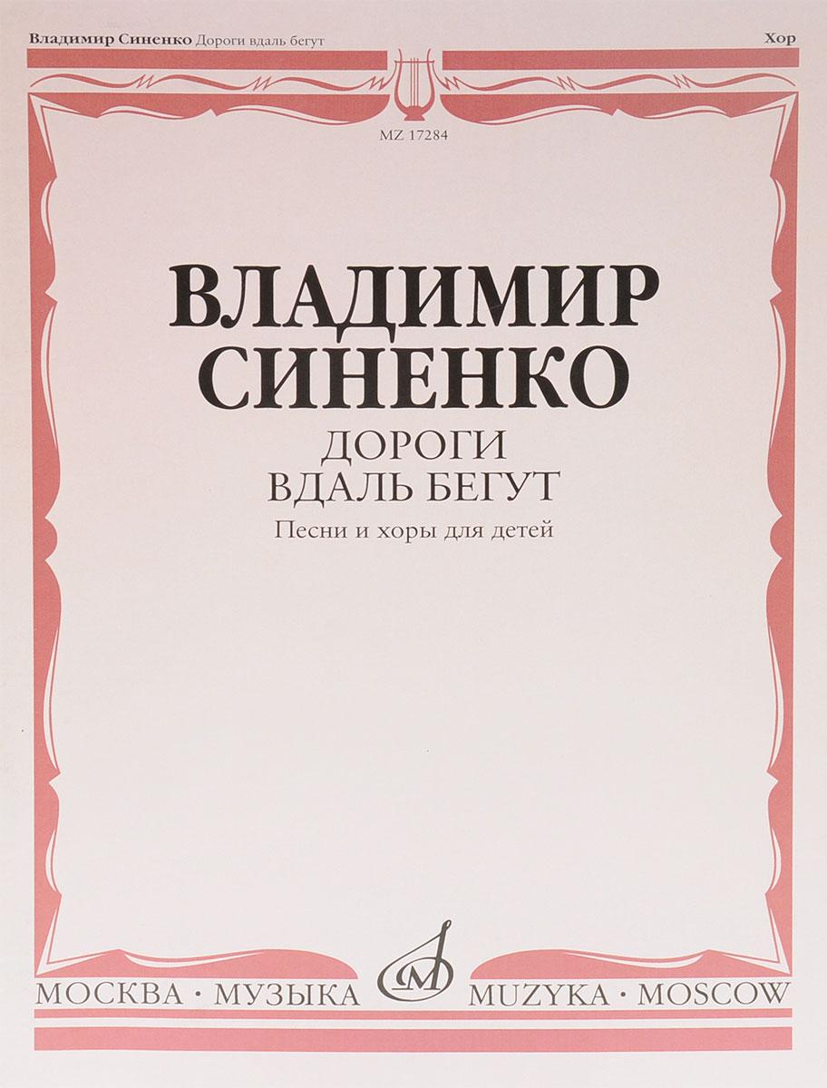 Владимир Синенко В. Синенко. Дороги вдаль бегут. Песни и хоры для детей. В сопровождении фортепиано