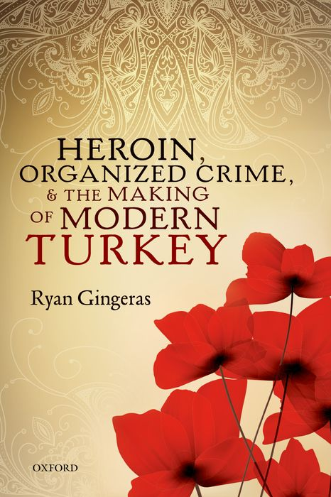 Heroin, Organized Crime, and the Making of Modern Turkey heroin organized crime and the making of modern turkey