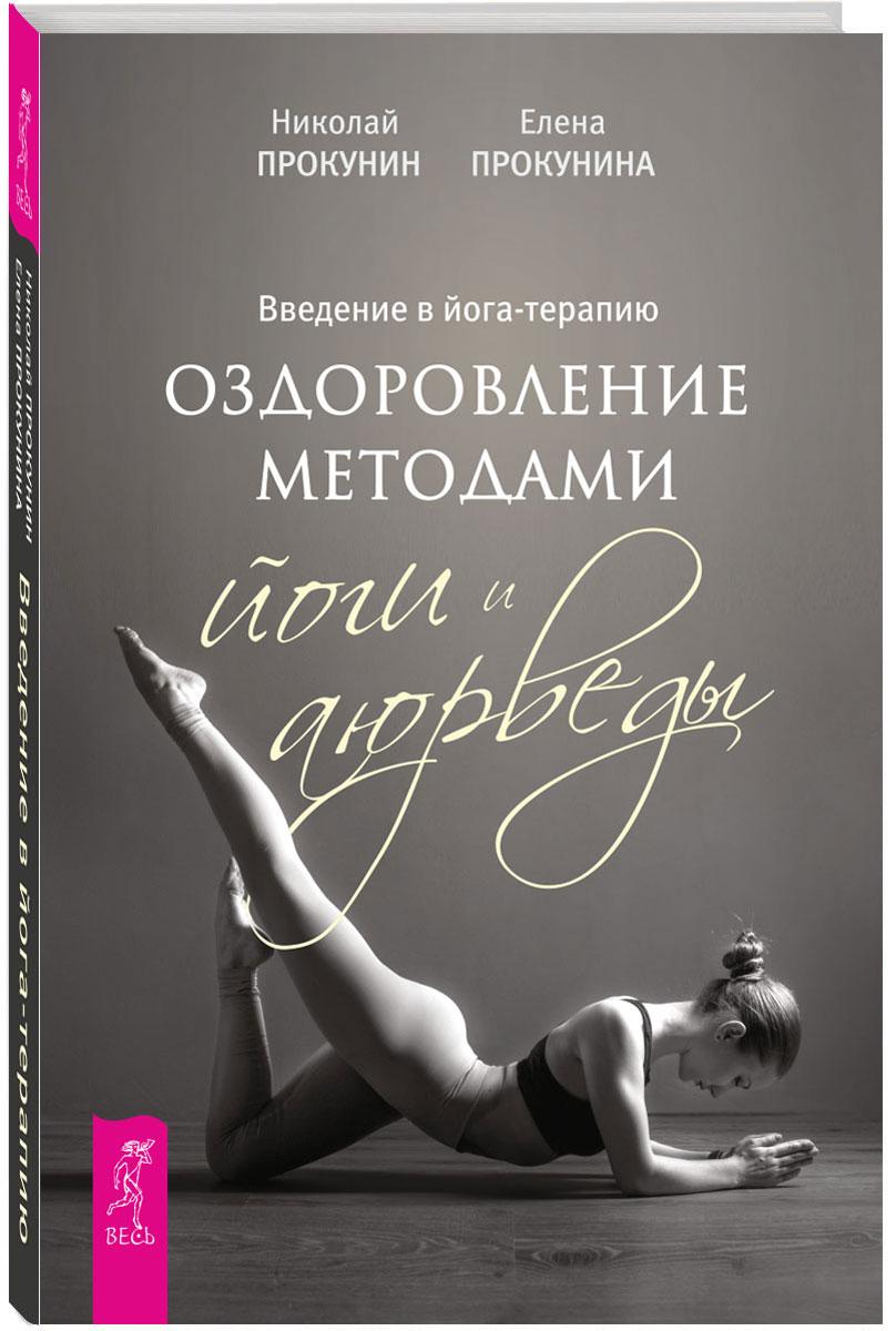 Введение в йога-терапию. Оздоровление методами йоги и аюрведы. Николай Прокунин, Елена Прокунина