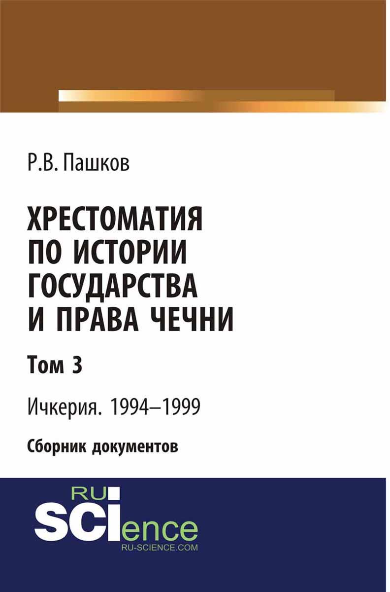 Р. В. Пашков Хрестоматия по истории государства и права Чечни. Том 3. Ичкерия. 1994-1999
