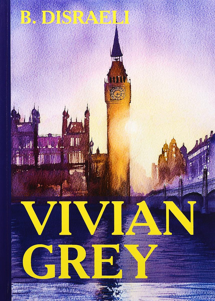 B. Disraeli Vivian Grey disraeli b vivian grey