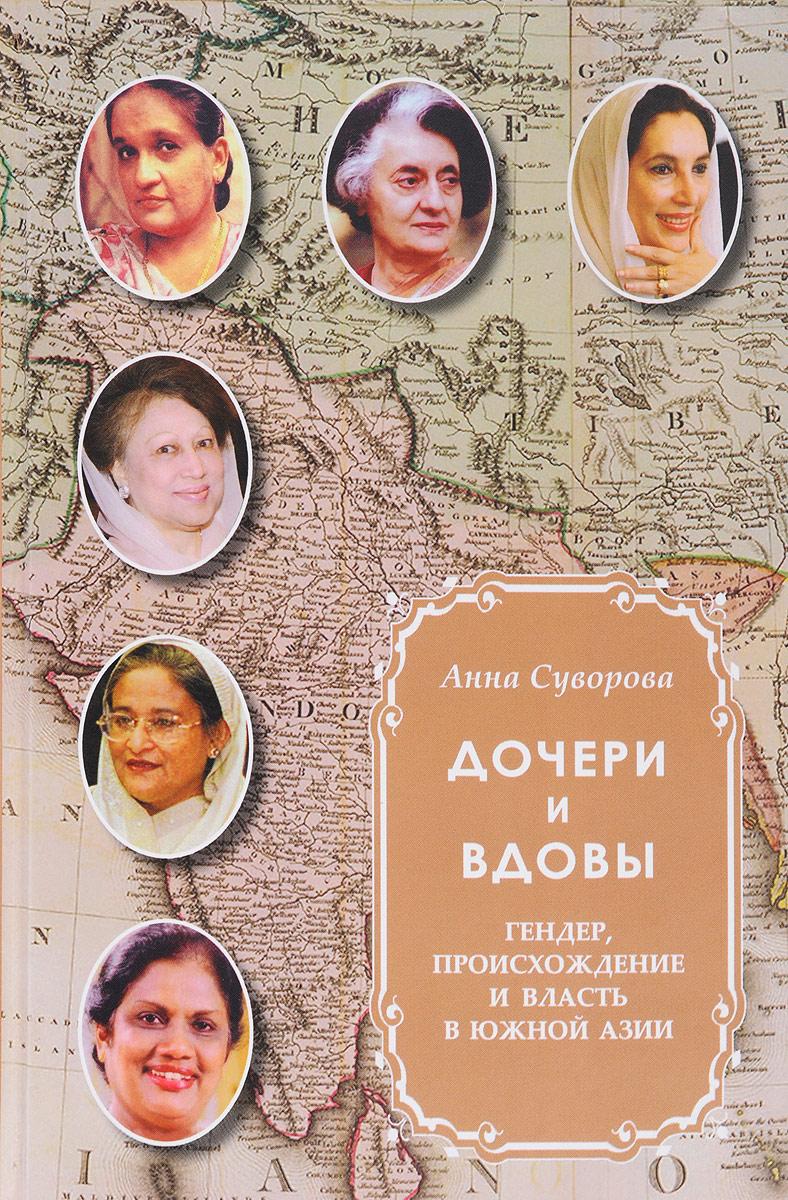 Дочери и вдовы. Гендер, происхождение и власть в Южной Азии. Анна Суворова