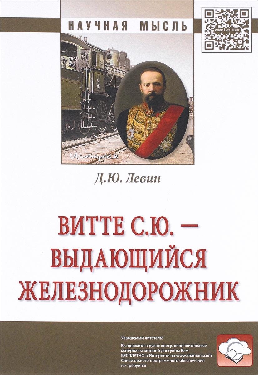 Д. Ю. Левин Витте С. Ю. - выдающийся железнодорожник. Монография