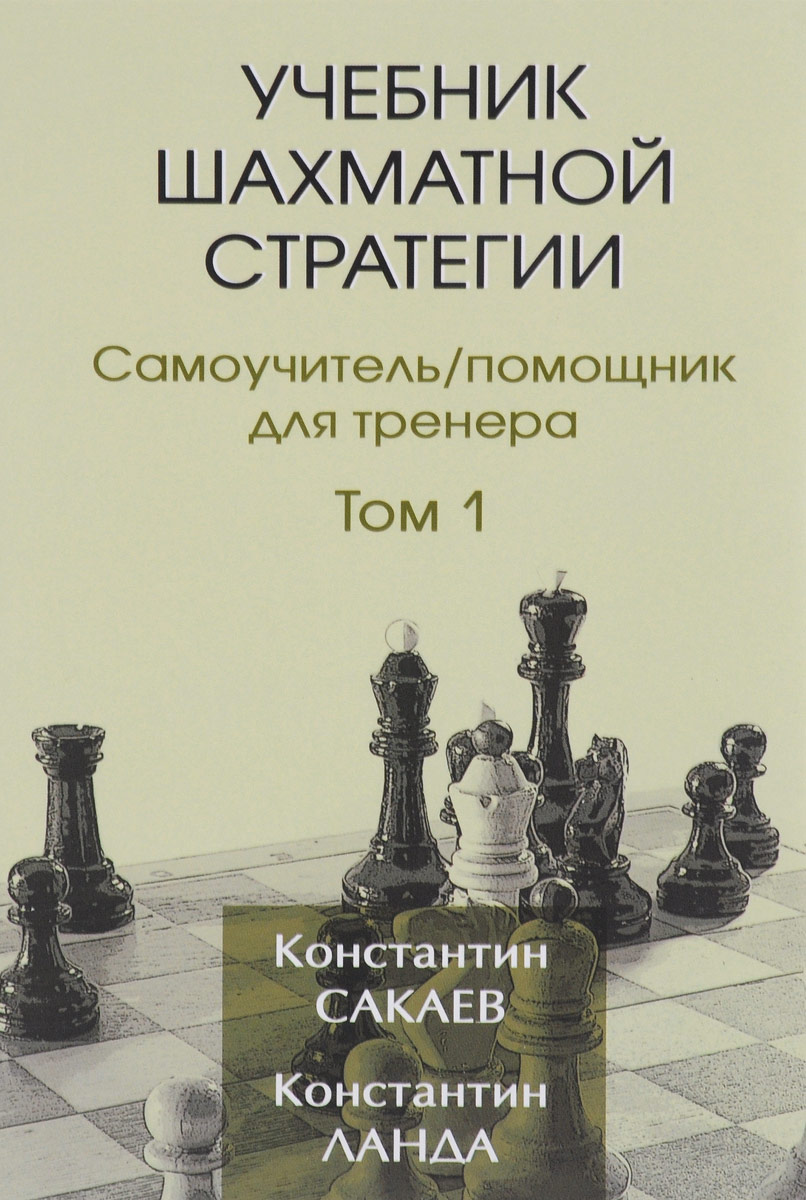 Учебник шахматной стратегии. Самоучитель. Помощник для тренера. Том 1. Константин Сакаев, Константин Ланда