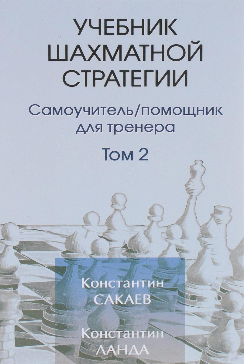 Учебник шахматной стратегии. Самоучитель. Помощник для тренера. Том 2. Константин Сакаев, Константин Ланда