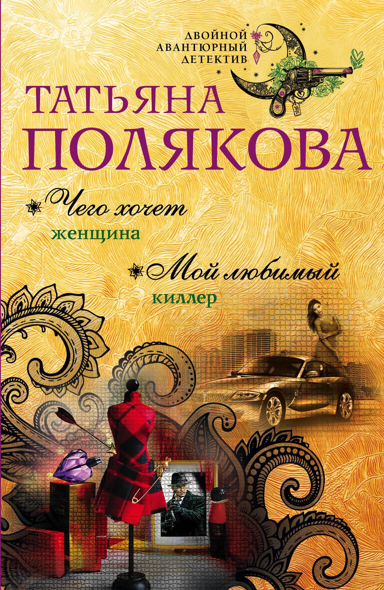 Татьяна Полякова Чего хочет женщина. Мой любимый киллер ISBN: 978-5-699-99968-2 полякова татьяна викторовна чего хочет женщина роман