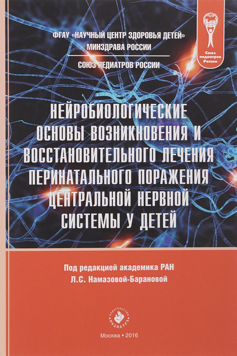 Нейробиологические основы возникновения и восстановительного лечения перинатального поражения центральной нервной системы у детей