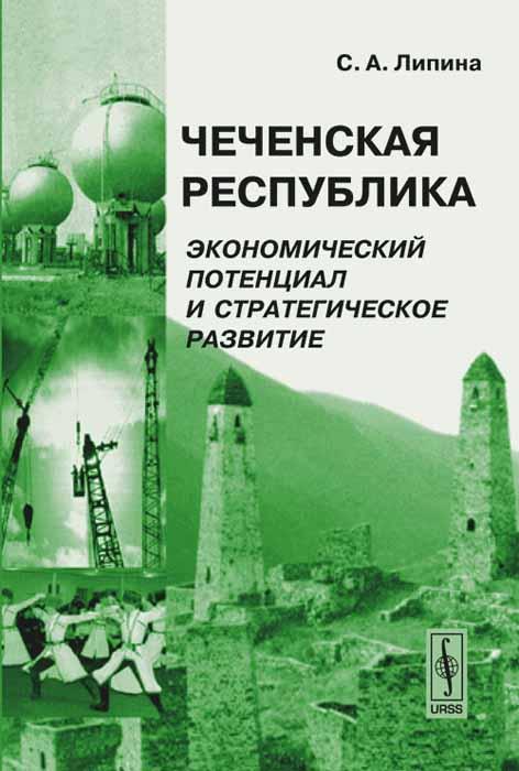 Zakazat.ru: Чеченская Республика. Экономический потенциал и стратегическое развитие. С. А. Липина