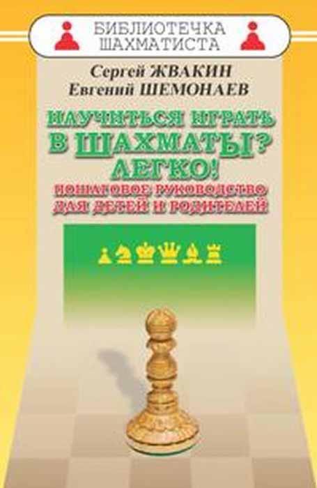 Научиться играть в шахматы? Легко! Пошаговое руководство для детей и родителей. С. М. Жвакин, Е. С. Шемонаев