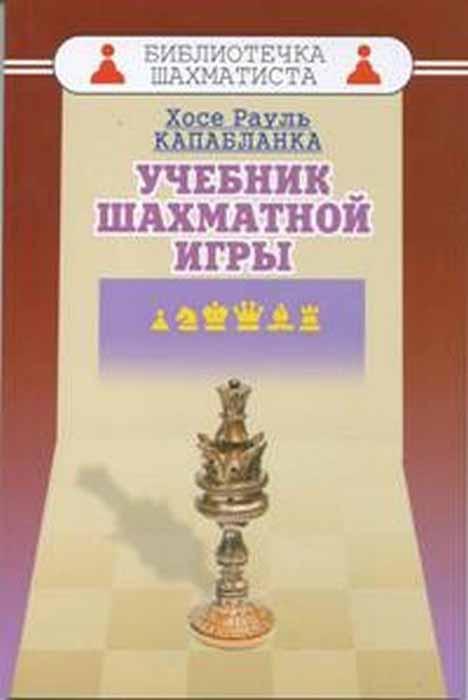 Капабланка Х.Р. Учебник шахматной игры эксмо хосе рауль капабланка основы шахматной игры