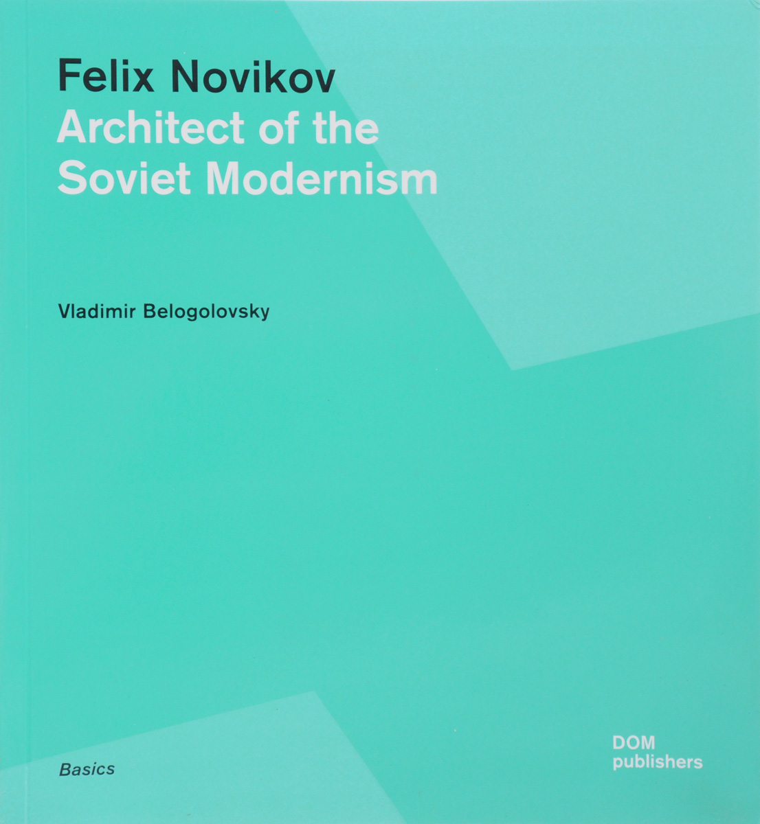 Vladimir Belogolovsky Felix Novikov: Architect of the Soviet Modernism bremzen a mastering the art of soviet cooking