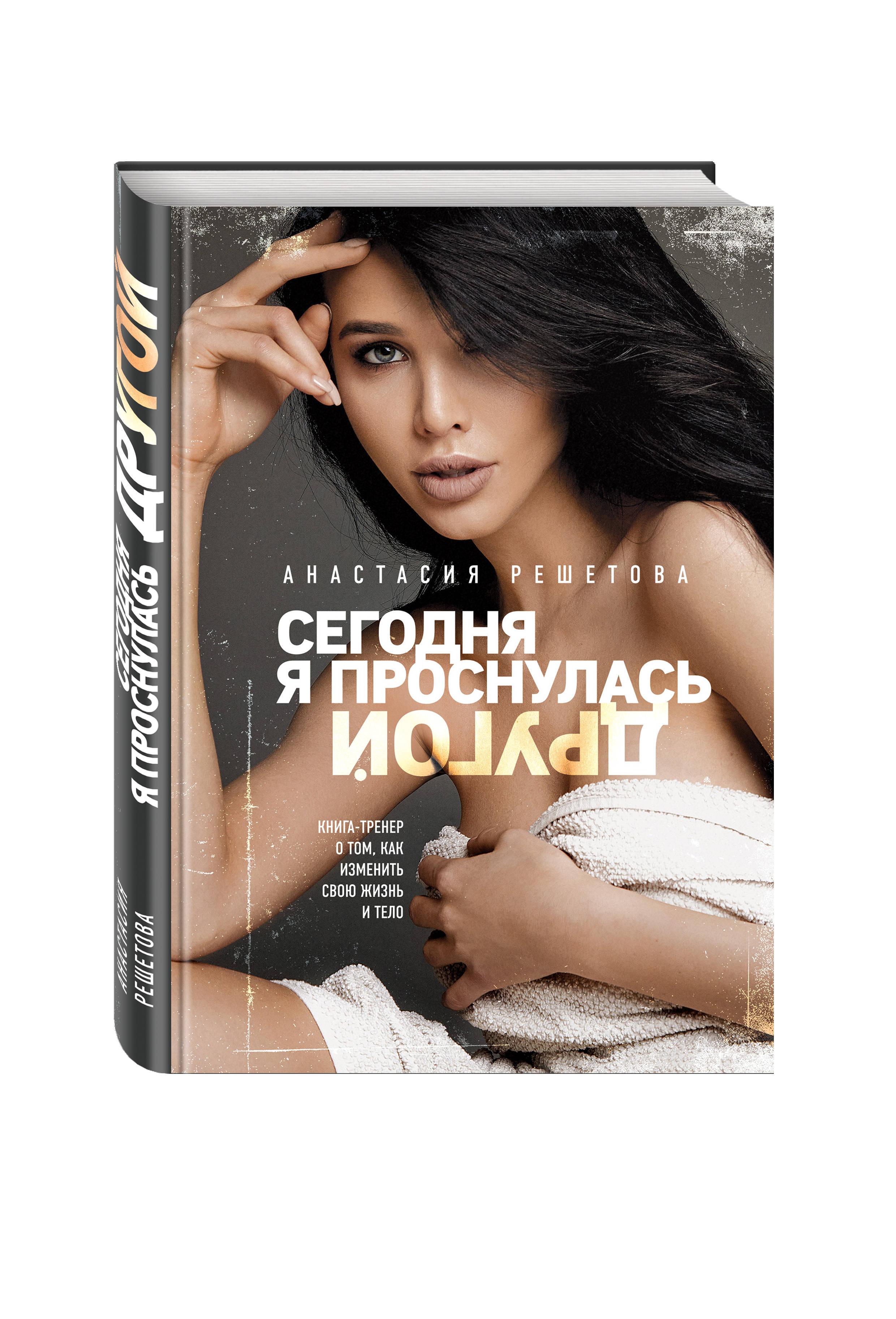 Анастасия Решетова Сегодня я проснулась другой. Книга-тренер о том, как изменить свою жизнь и тело