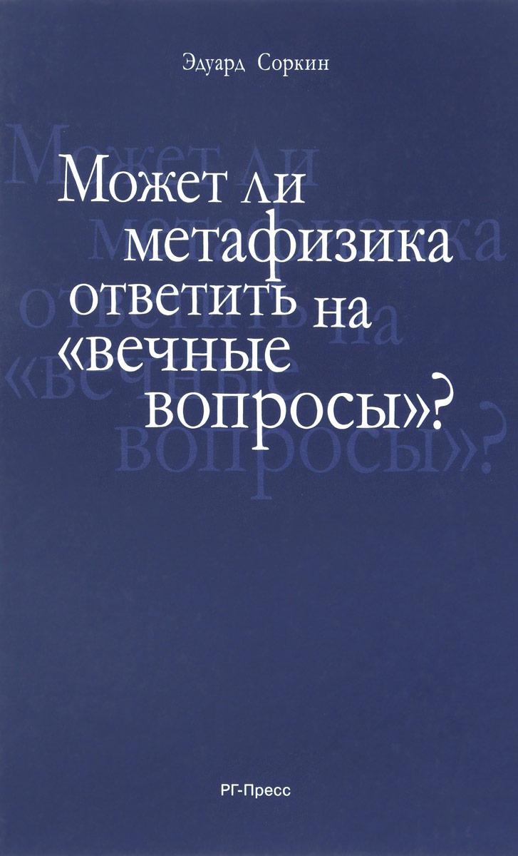 Может ли метафизика ответить на вопросы, вечные вопросы. Эдуард Соркин