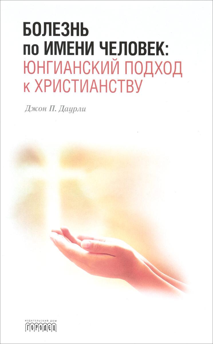 Болезнь по имени Человек. Юнгианский подход к христианству. Джон П. Даурли