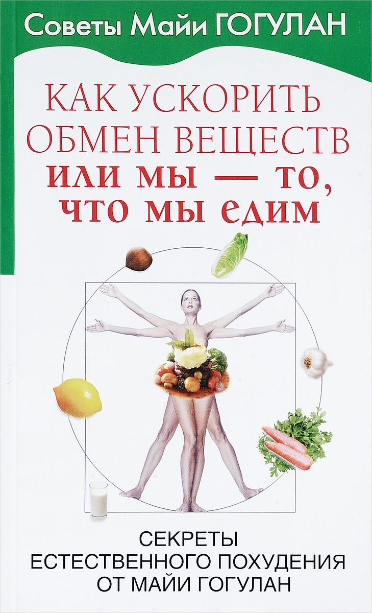 Майя Гогулан Как ускорить обмен веществ, или Мы-то, что мы едим. Секреты естественного похудения от Майи Гогулан гогулан м ф вылечи рак система лечения майи гогулан