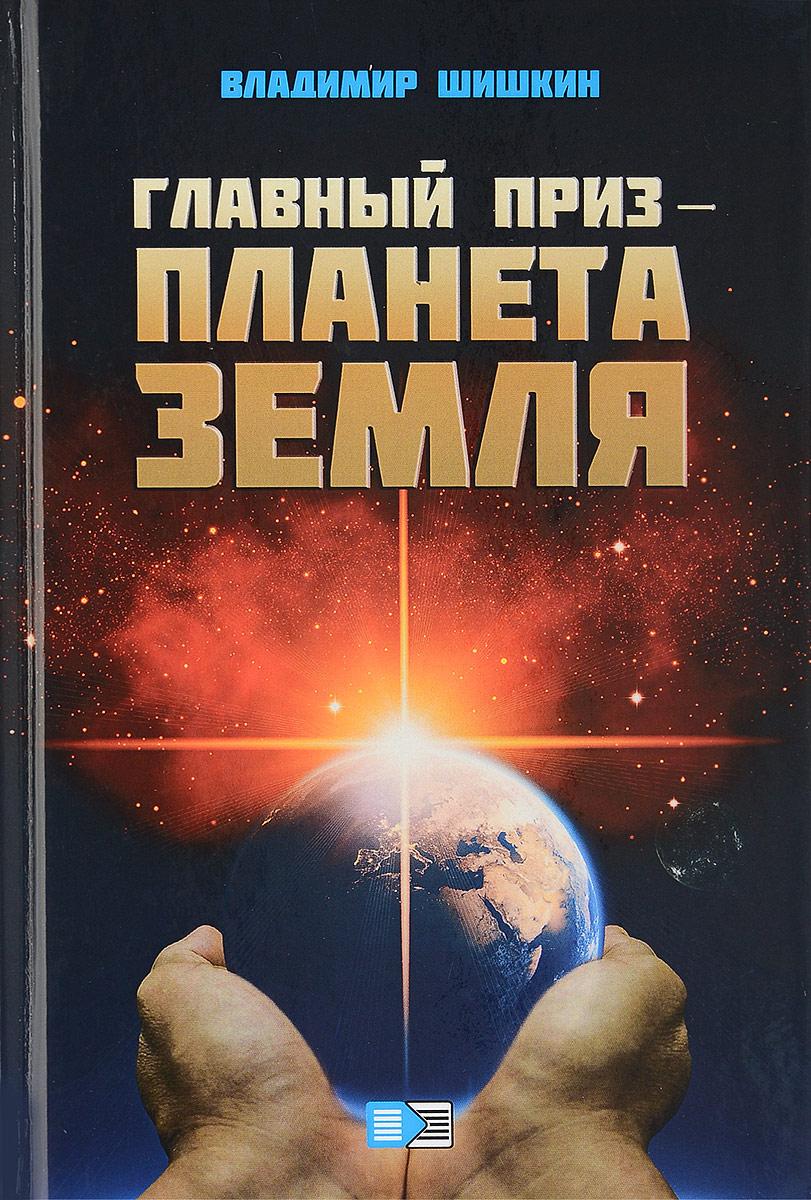 Владимир Шишкин Главный приз - планета Земля