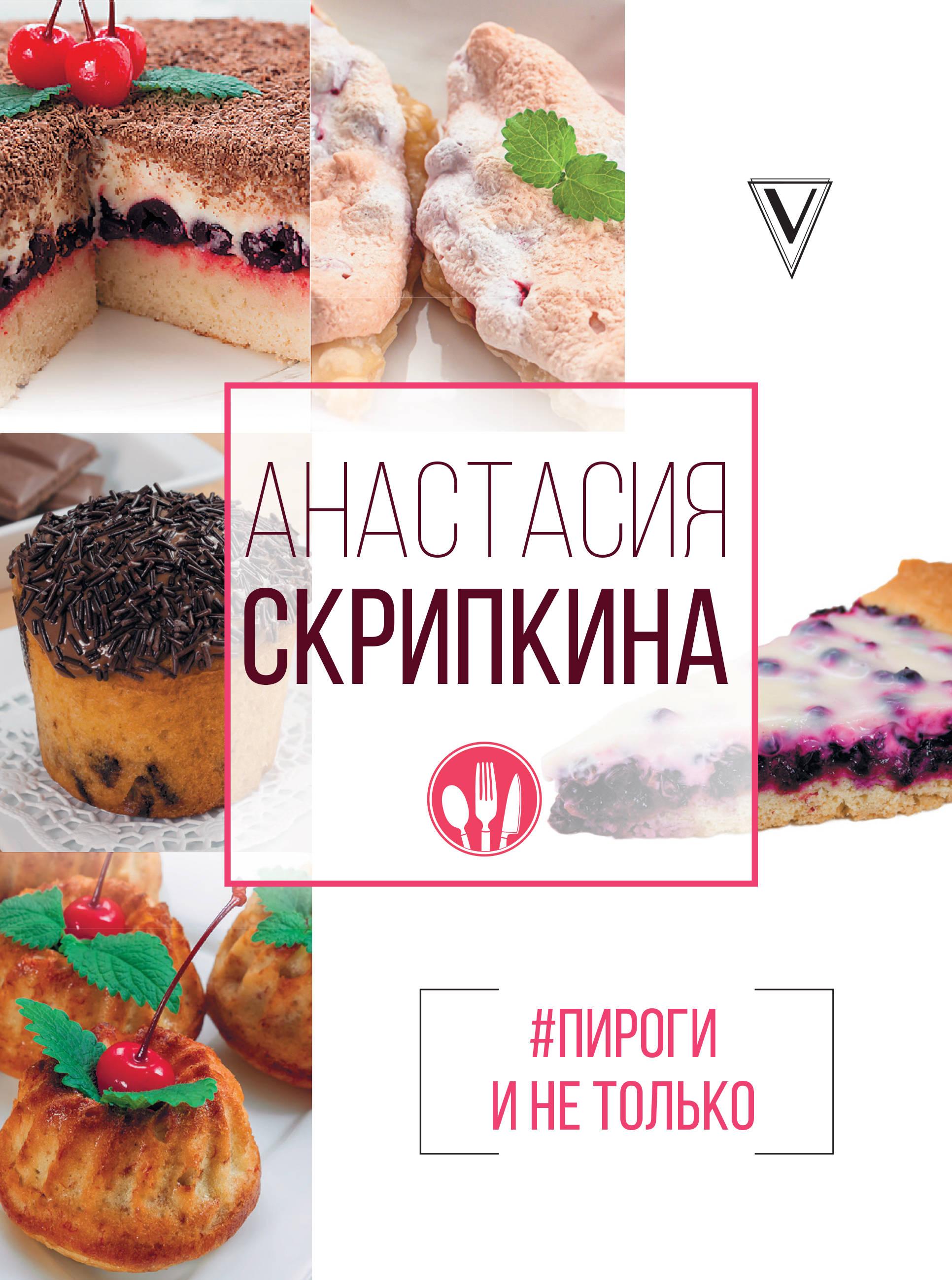 Анастасия Скрипкина #Пироги и не только ISBN: 978-5-17-105563-9 анастасия скрипкина выпечка 350 пошаговых фотографий
