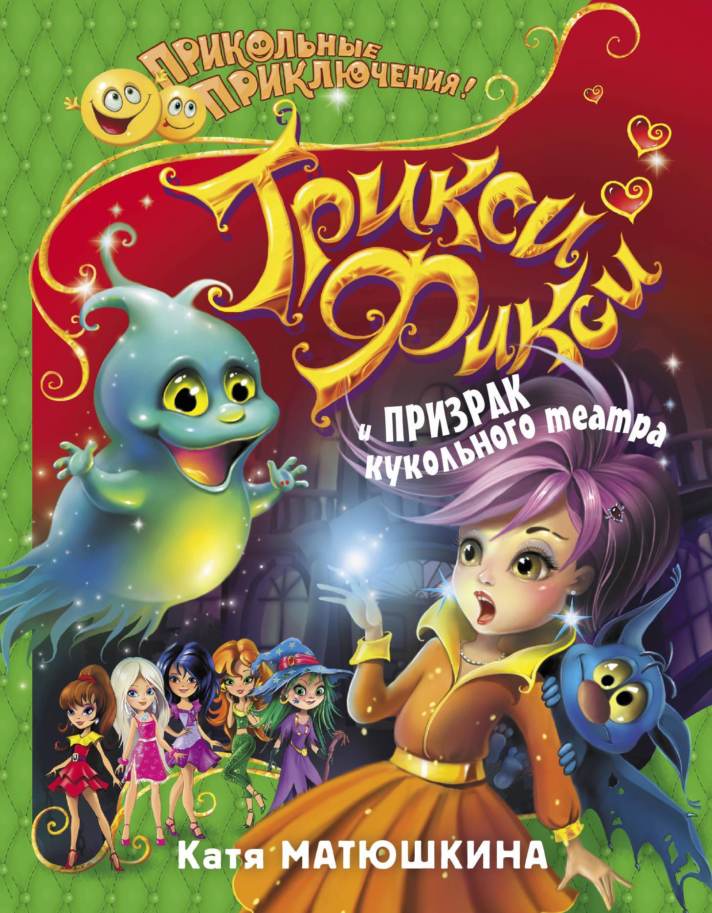 Катя Матюшкина Трикси-Фикси и призрак кукольного театра ольга володарская призрак большого города