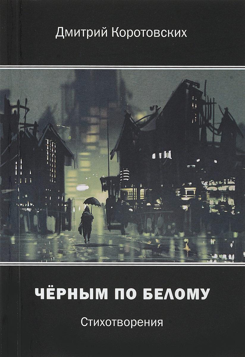 Дмитрий Коротовских Черным по белому. Стихотворения