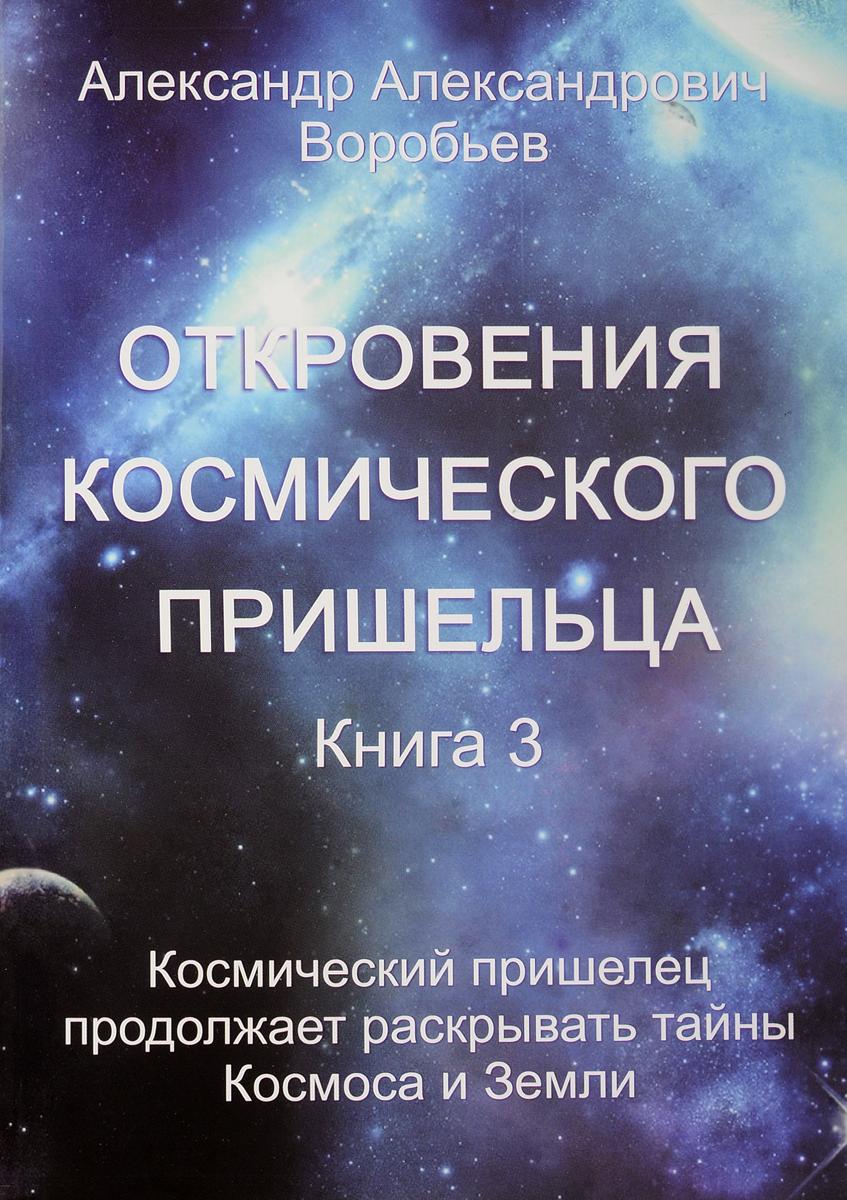 Откровения космического пришельца. Книга 3. Космический пришелец продолжает раскрывать тайны Космоса