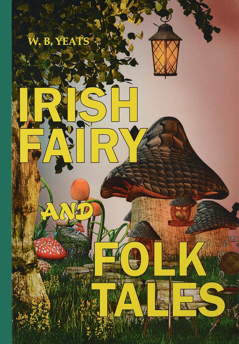 W. B. Yeats Irish Fairy and Folk Tales уильям батлер йейтс английская коллекция уильям батлер йейтс рассказы о рыжем ханрахане w в yeats stories of red hanrahan
