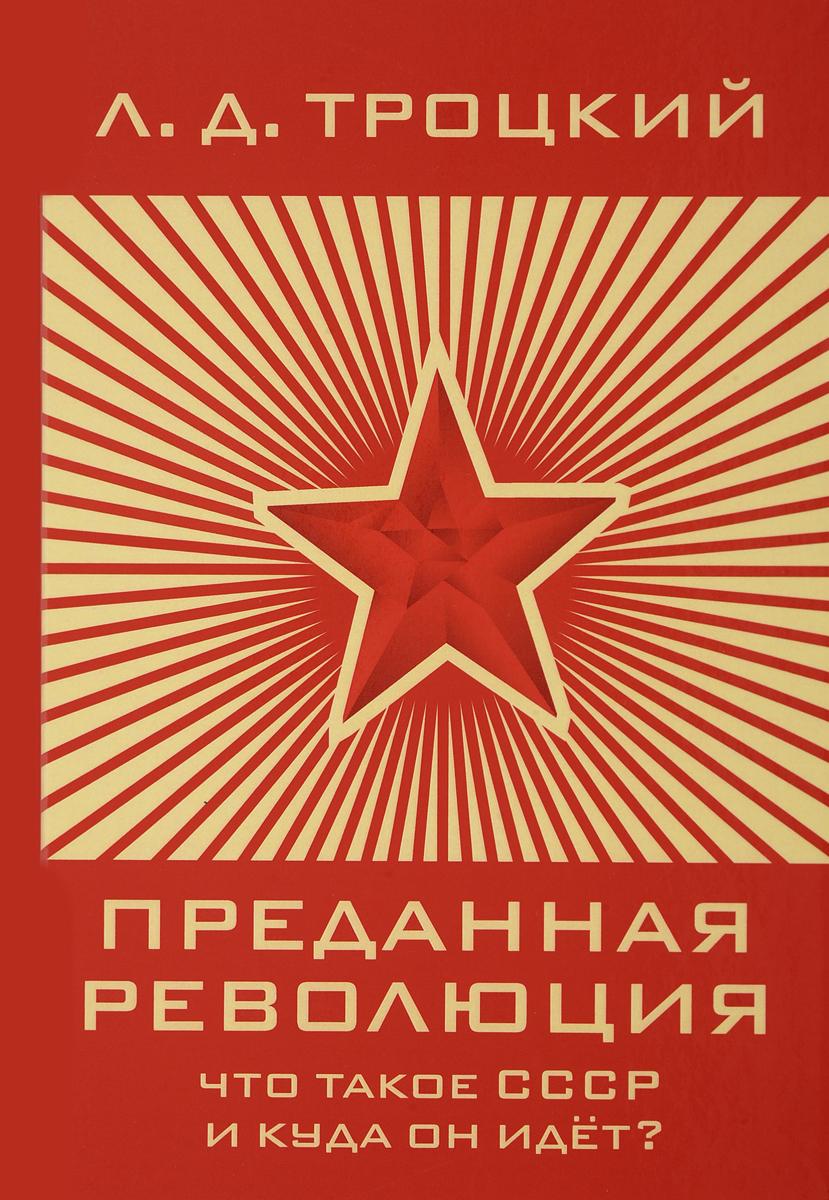 Л. Д. Троцкий Преданная революция Что такое СССР и куда он идет? троцкий л наша первая революция часть ii
