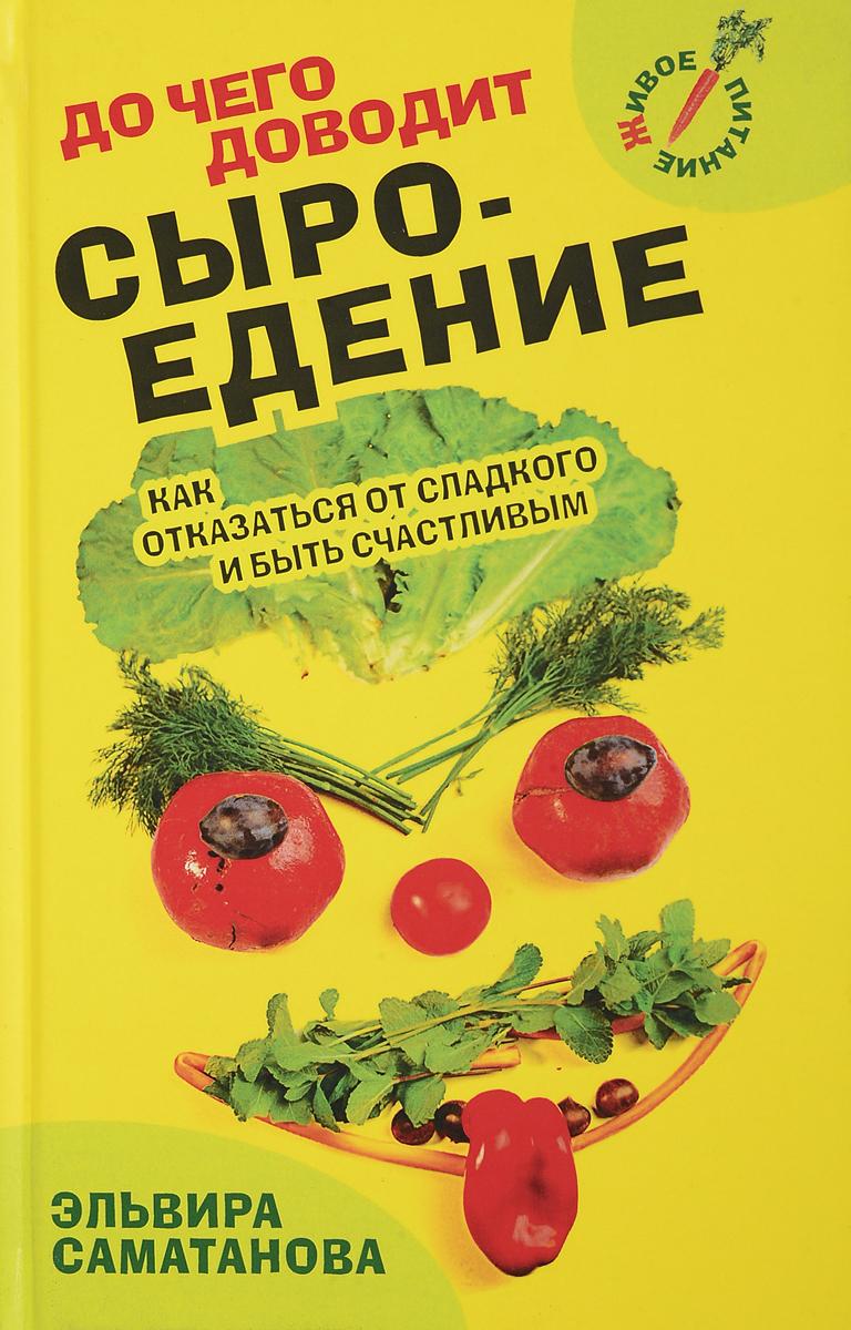 Эльвира Саматанова До чего доводит сыроедение. Как отказаться от сладкого и быть счастливым?