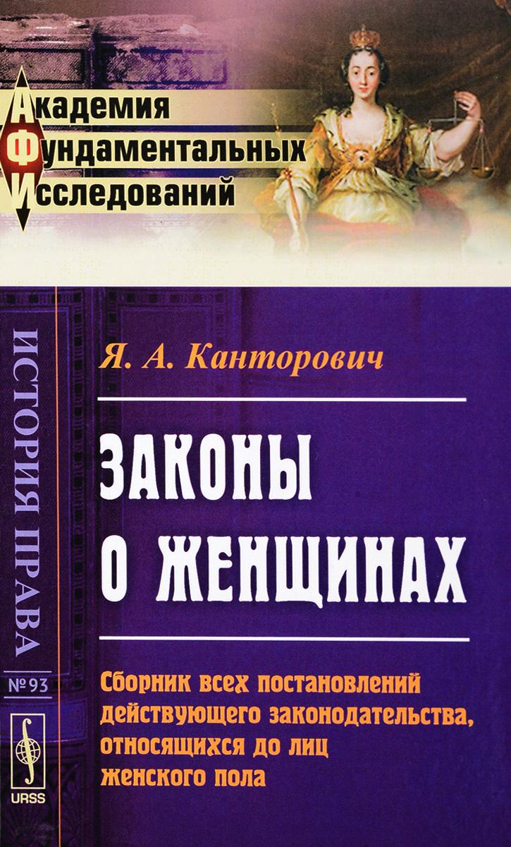 Я. А. Канторович Законы о женщинах. Сборник всех постановлений действующего законодательства, относящихся до лиц женского пола