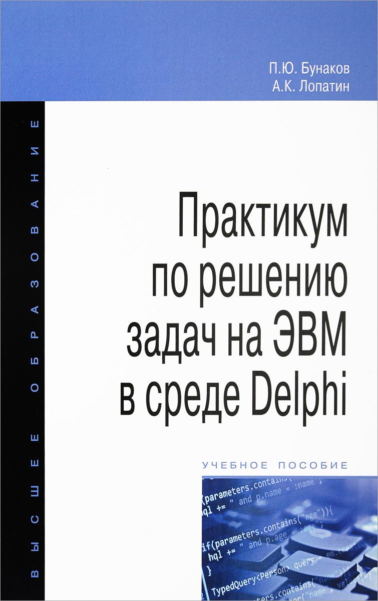 П. Ю. Бунаков, А. К. Лопатин Практикум по решению задач на ЭВМ в среде Delphi. Учебное пособие основы программирования в среде lazarus