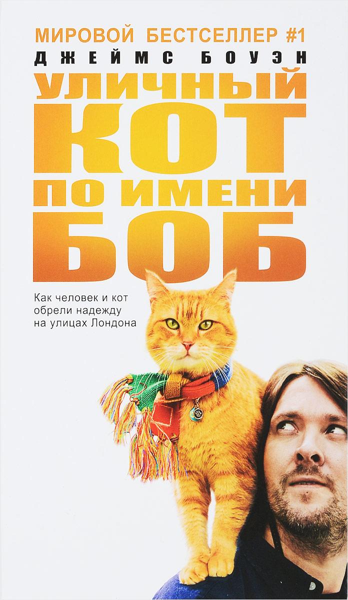 Джеймс Боуэн Уличный кот по имени Боб. Как человек и кот обрели надежду на улицах Лондона кот боб купить книгу